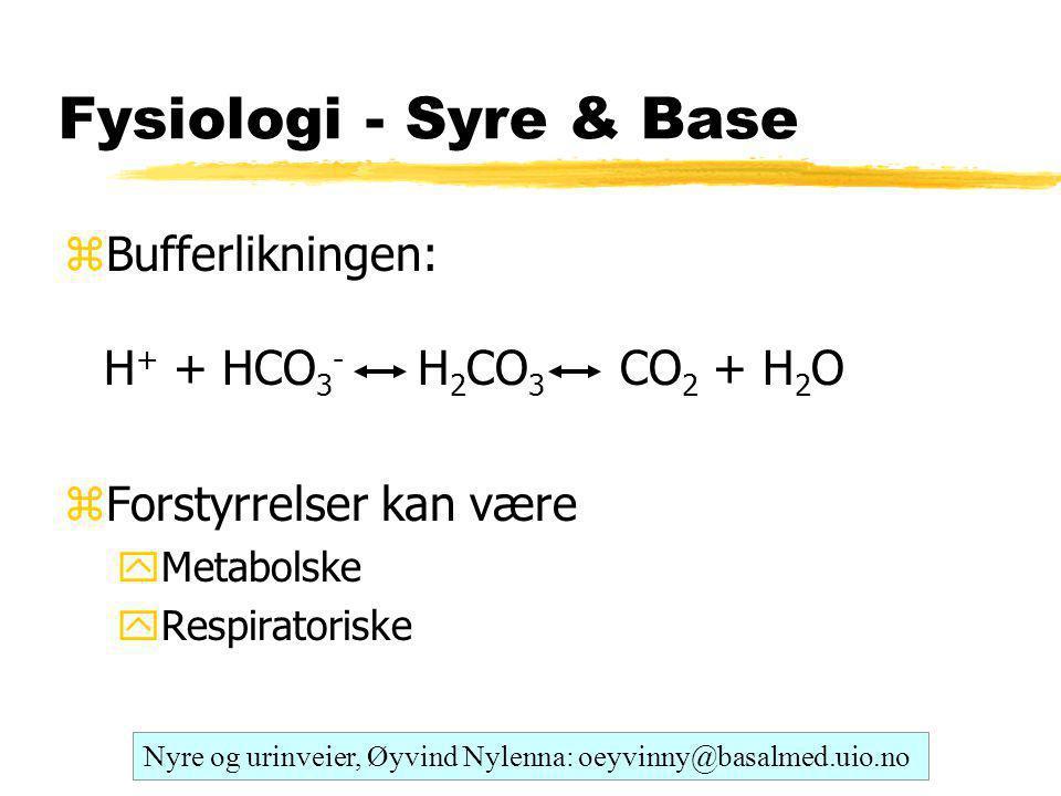 Fysiologi - Syre & Base zBufferlikningen: H + + HCO 3 - H 2 CO 3 CO 2 + H 2 O zForstyrrelser kan være yMetabolske yRespiratoriske Nyre og urinveier, Øyvind Nylenna: oeyvinny@basalmed.uio.no