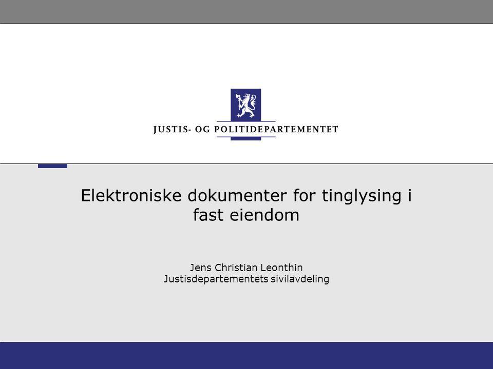 Elektroniske dokumenter for tinglysing i fast eiendom Jens Christian Leonthin Justisdepartementets sivilavdeling