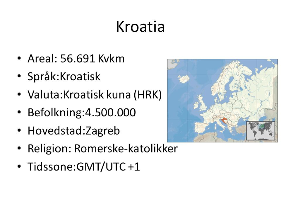 Kroatia Areal: 56.691 Kvkm Språk:Kroatisk Valuta:Kroatisk kuna (HRK) Befolkning:4.500.000 Hovedstad:Zagreb Religion: Romerske-katolikker Tidssone:GMT/UTC +1
