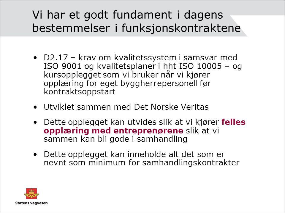 Vi har et godt fundament i dagens bestemmelser i funksjonskontraktene D2.17 – krav om kvalitetssystem i samsvar med ISO 9001 og kvalitetsplaner i hht ISO 10005 – og kursopplegget som vi bruker når vi kjører opplæring for eget byggherrepersonell før kontraktsoppstart Utviklet sammen med Det Norske Veritas Dette opplegget kan utvides slik at vi kjører felles opplæring med entreprenørene slik at vi sammen kan bli gode i samhandling Dette opplegget kan inneholde alt det som er nevnt som minimum for samhandlingskontrakter