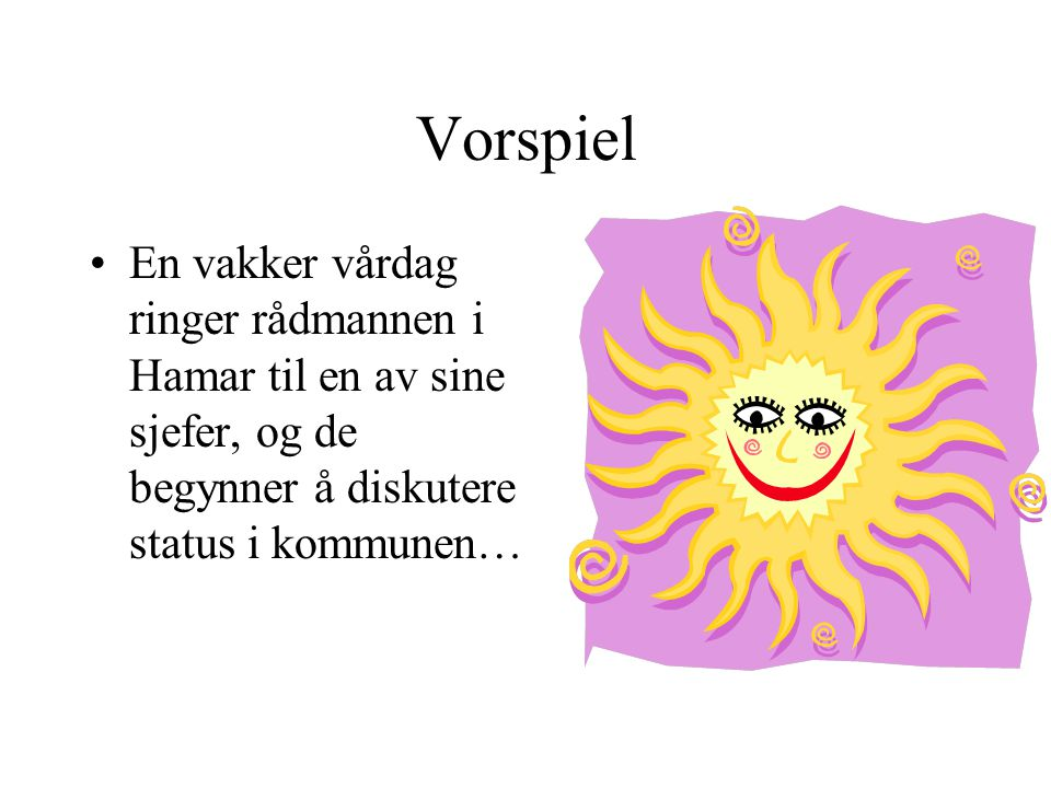 Vorspiel En vakker vårdag ringer rådmannen i Hamar til en av sine sjefer, og de begynner å diskutere status i kommunen…
