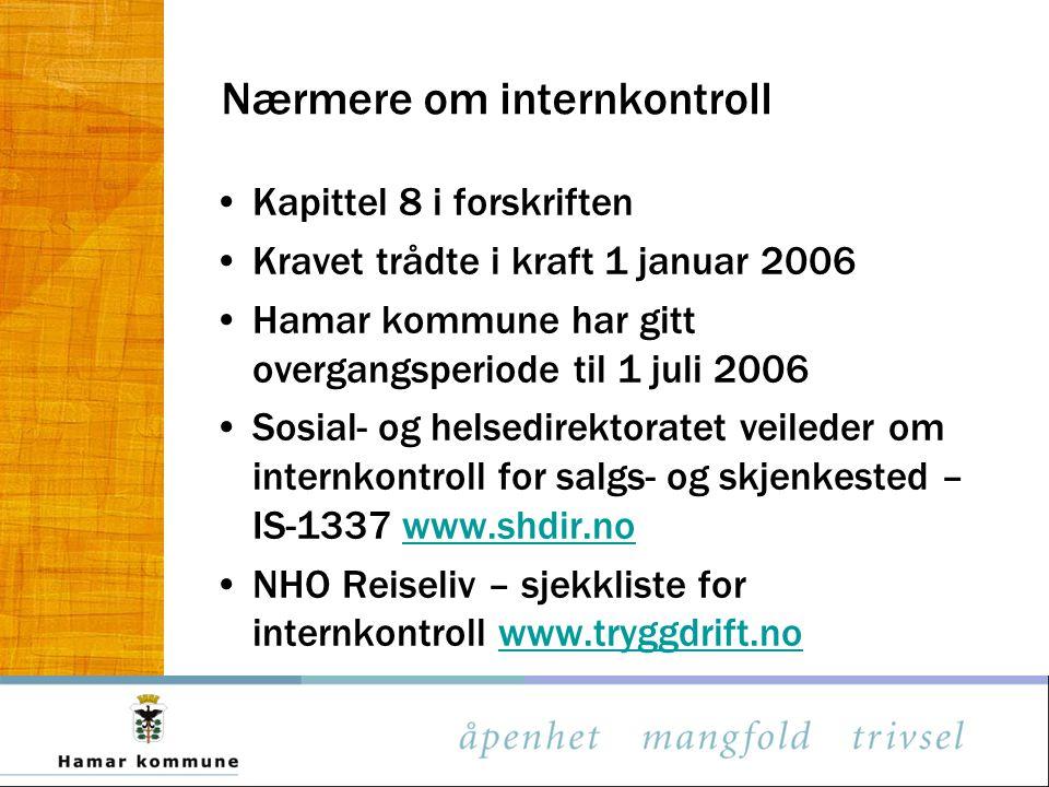 Nærmere om internkontroll Kapittel 8 i forskriften Kravet trådte i kraft 1 januar 2006 Hamar kommune har gitt overgangsperiode til 1 juli 2006 Sosial- og helsedirektoratet veileder om internkontroll for salgs- og skjenkested – IS-1337 www.shdir.nowww.shdir.no NHO Reiseliv – sjekkliste for internkontroll www.tryggdrift.nowww.tryggdrift.no