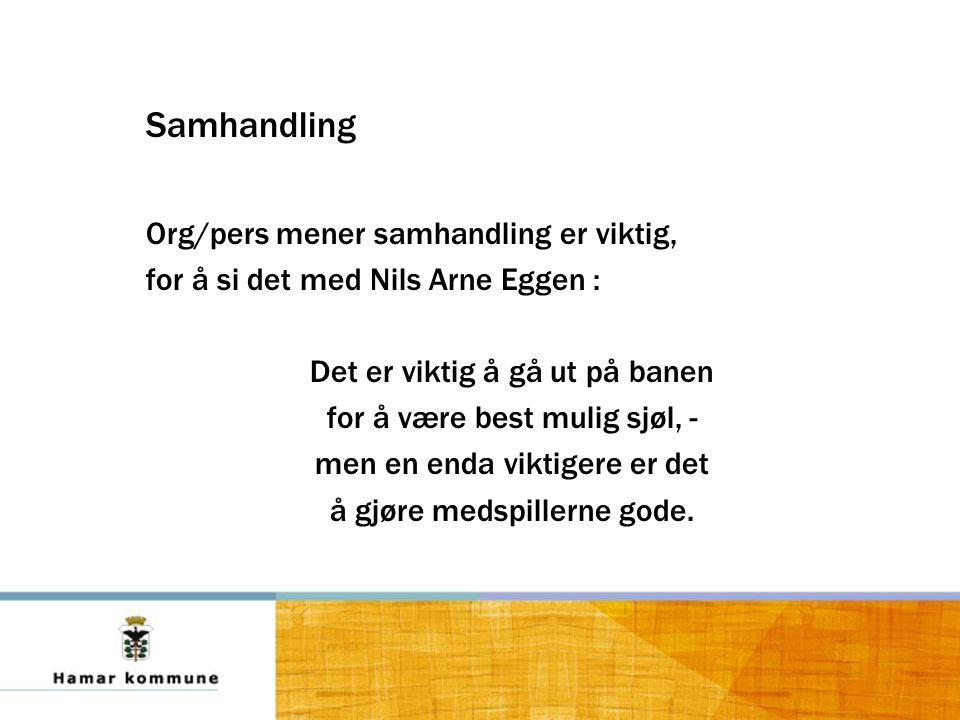 Samhandling Org/pers mener samhandling er viktig, for å si det med Nils Arne Eggen : Det er viktig å gå ut på banen for å være best mulig sjøl, - men en enda viktigere er det å gjøre medspillerne gode.