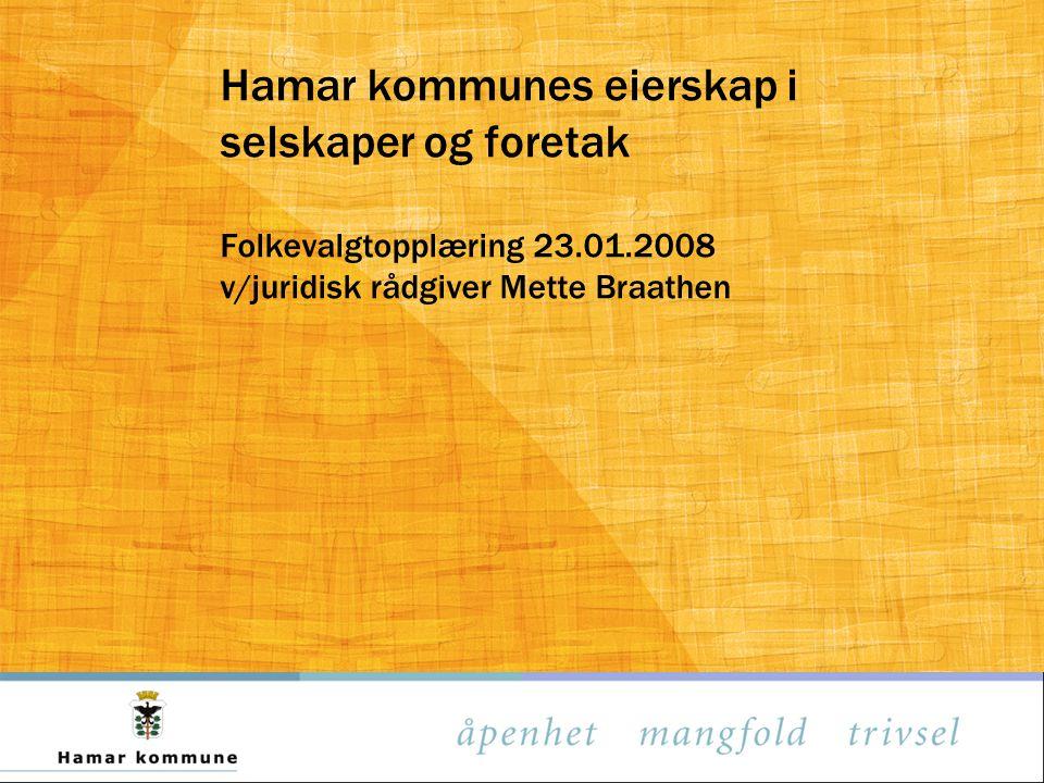 Hamar kommunes eierskap i selskaper og foretak Folkevalgtopplæring 23.01.2008 v/juridisk rådgiver Mette Braathen