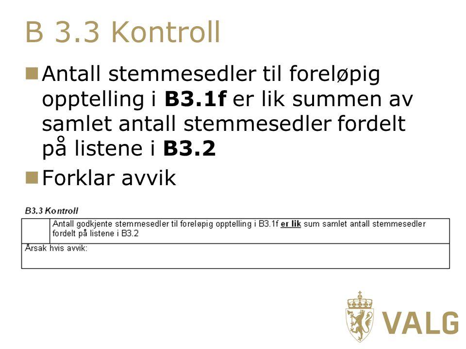B 3.3 Kontroll Antall stemmesedler til foreløpig opptelling i B3.1f er lik summen av samlet antall stemmesedler fordelt på listene i B3.2 Forklar avvik
