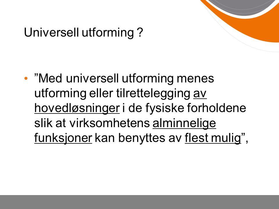 """Universell utforming ? """"Med universell utforming menes utforming eller tilrettelegging av hovedløsninger i de fysiske forholdene slik at virksomhetens"""
