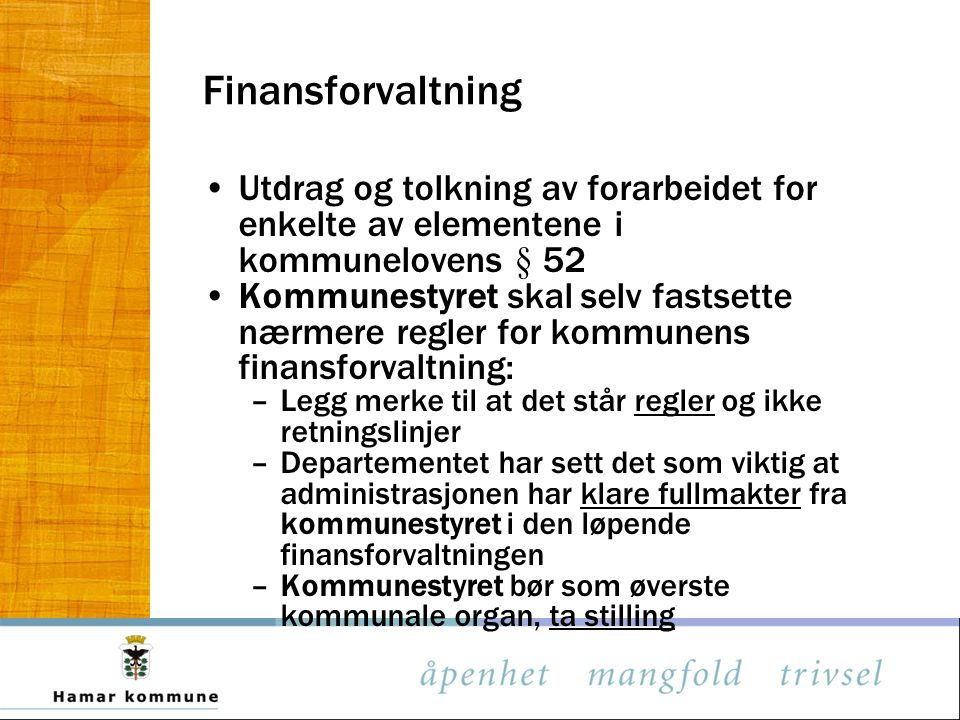 Finansforvaltning Utdrag og tolkning av forarbeidet for enkelte av elementene i kommunelovens § 52 Kommunestyret skal selv fastsette nærmere regler fo