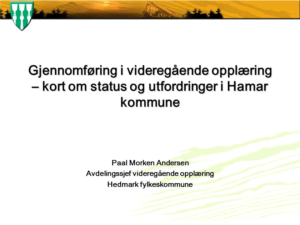 Gjennomføring i videregående opplæring – kort om status og utfordringer i Hamar kommune Paal Morken Andersen Avdelingssjef videregående opplæring Hedmark fylkeskommune