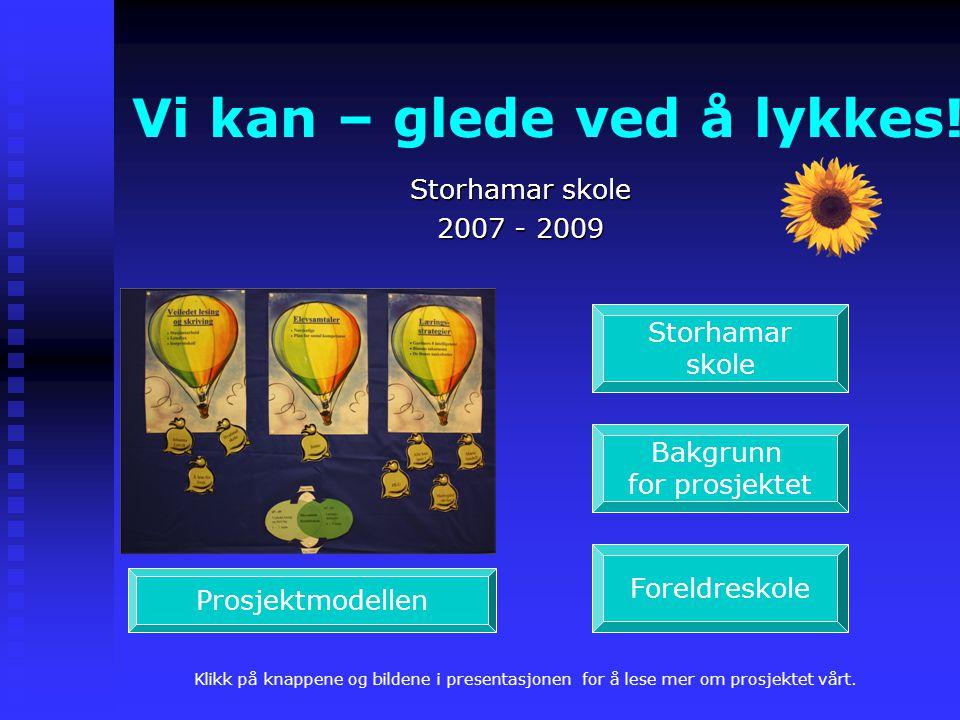 Vi kan – glede ved å lykkes! Storhamar skole 2007 - 2009 Storhamar skole Bakgrunn for prosjektet Foreldreskole Prosjektmodellen Klikk på knappene og b