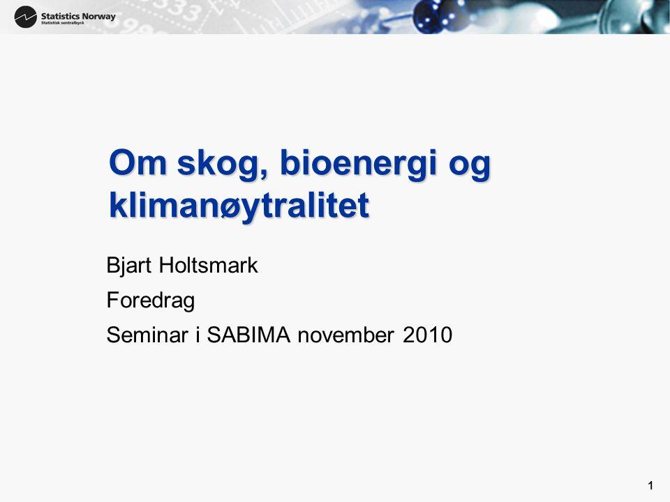 1 1 Om skog, bioenergi og klimanøytralitet Bjart Holtsmark Foredrag Seminar i SABIMA november 2010