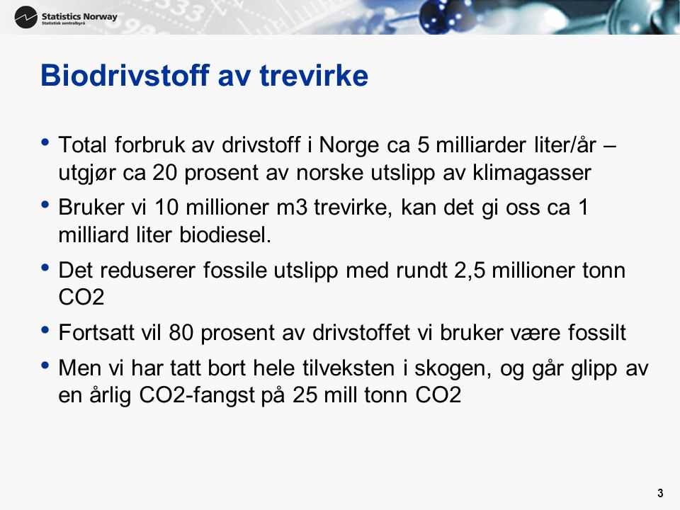 3 Biodrivstoff av trevirke Total forbruk av drivstoff i Norge ca 5 milliarder liter/år – utgjør ca 20 prosent av norske utslipp av klimagasser Bruker