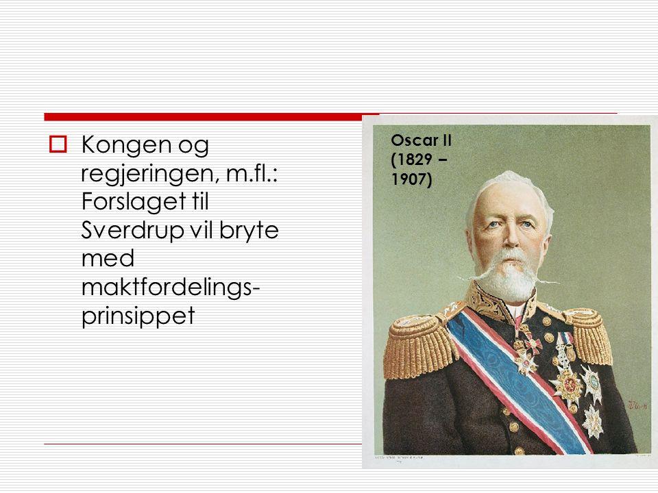  Kongen og regjeringen, m.fl.: Forslaget til Sverdrup vil bryte med maktfordelings- prinsippet Oscar II (1829 – 1907)