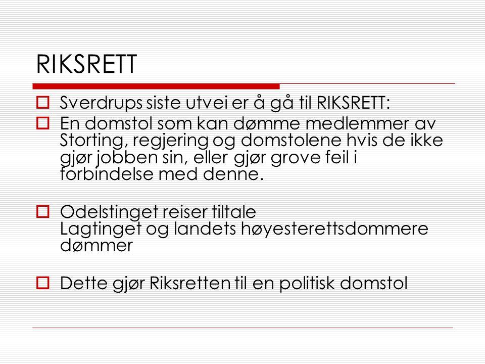 RIKSRETT  Sverdrups siste utvei er å gå til RIKSRETT:  En domstol som kan dømme medlemmer av Storting, regjering og domstolene hvis de ikke gjør jobben sin, eller gjør grove feil i forbindelse med denne.