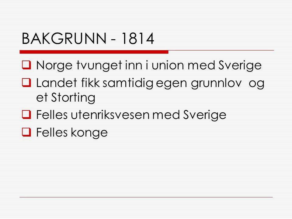 BAKGRUNN - 1814  Norge tvunget inn i union med Sverige  Landet fikk samtidig egen grunnlov og et Storting  Felles utenriksvesen med Sverige  Felles konge
