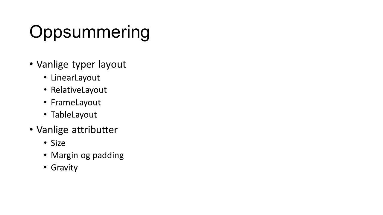 Oppsummering Vanlige typer layout LinearLayout RelativeLayout FrameLayout TableLayout Vanlige attributter Size Margin og padding Gravity