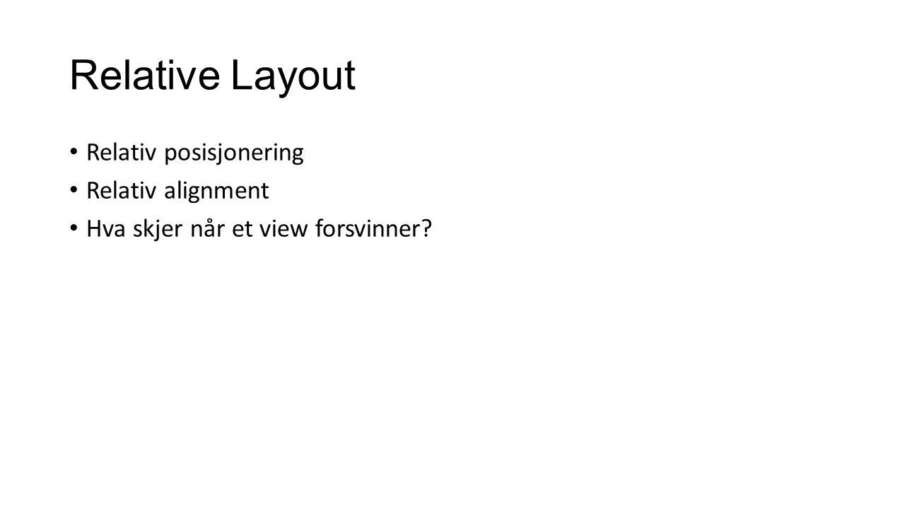 Relative Layout Relativ posisjonering Relativ alignment Hva skjer når et view forsvinner?