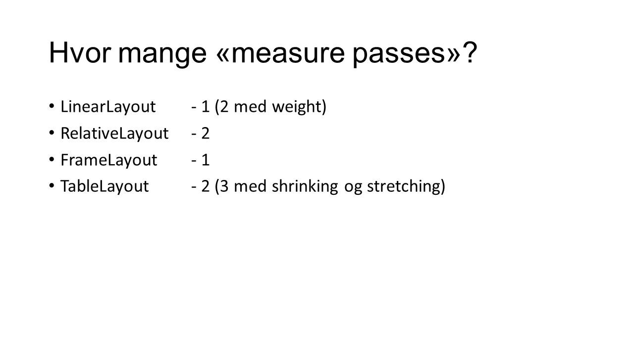 Hvor mange «measure passes»? LinearLayout - 1 (2 med weight) RelativeLayout - 2 FrameLayout- 1 TableLayout- 2 (3 med shrinking og stretching)