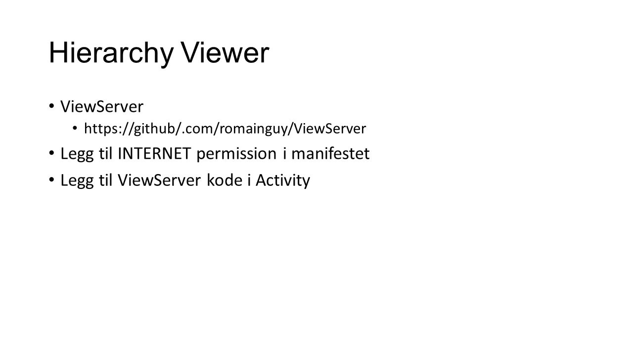 Hierarchy Viewer ViewServer https://github/.com/romainguy/ViewServer Legg til INTERNET permission i manifestet Legg til ViewServer kode i Activity