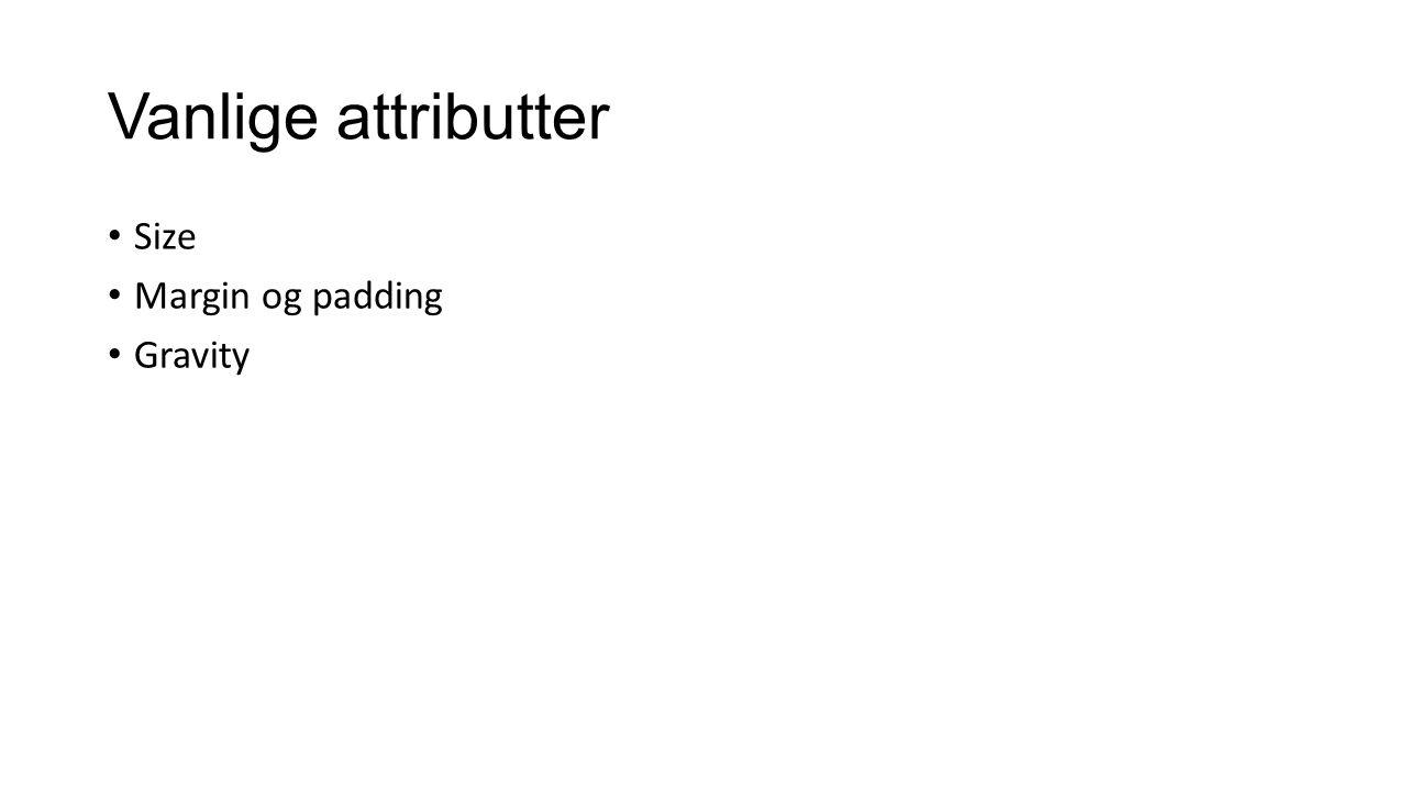 Vanlige attributter Size Margin og padding Gravity