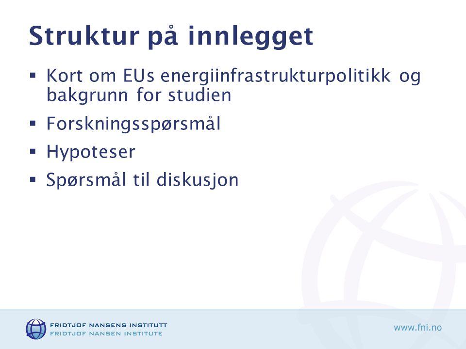 Struktur på innlegget  Kort om EUs energiinfrastrukturpolitikk og bakgrunn for studien  Forskningsspørsmål  Hypoteser  Spørsmål til diskusjon