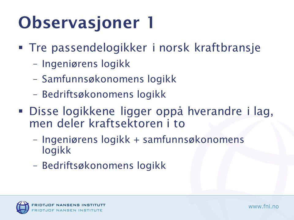 Observasjoner 1  Tre passendelogikker i norsk kraftbransje –Ingeniørens logikk –Samfunnsøkonomens logikk –Bedriftsøkonomens logikk  Disse logikkene