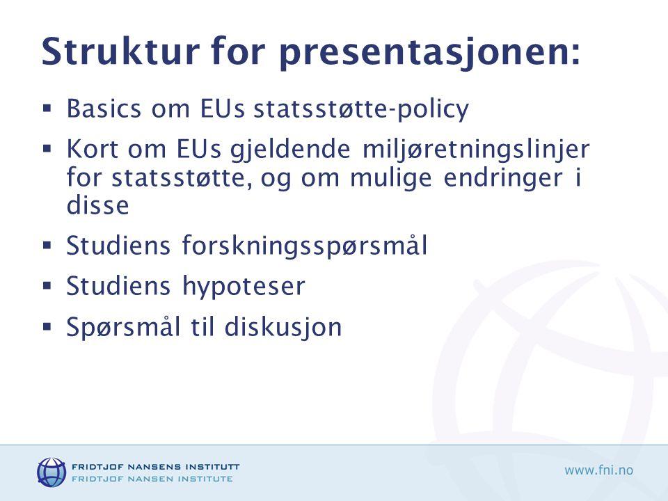 Struktur for presentasjonen:  Basics om EUs statsstøtte-policy  Kort om EUs gjeldende miljøretningslinjer for statsstøtte, og om mulige endringer i disse  Studiens forskningsspørsmål  Studiens hypoteser  Spørsmål til diskusjon