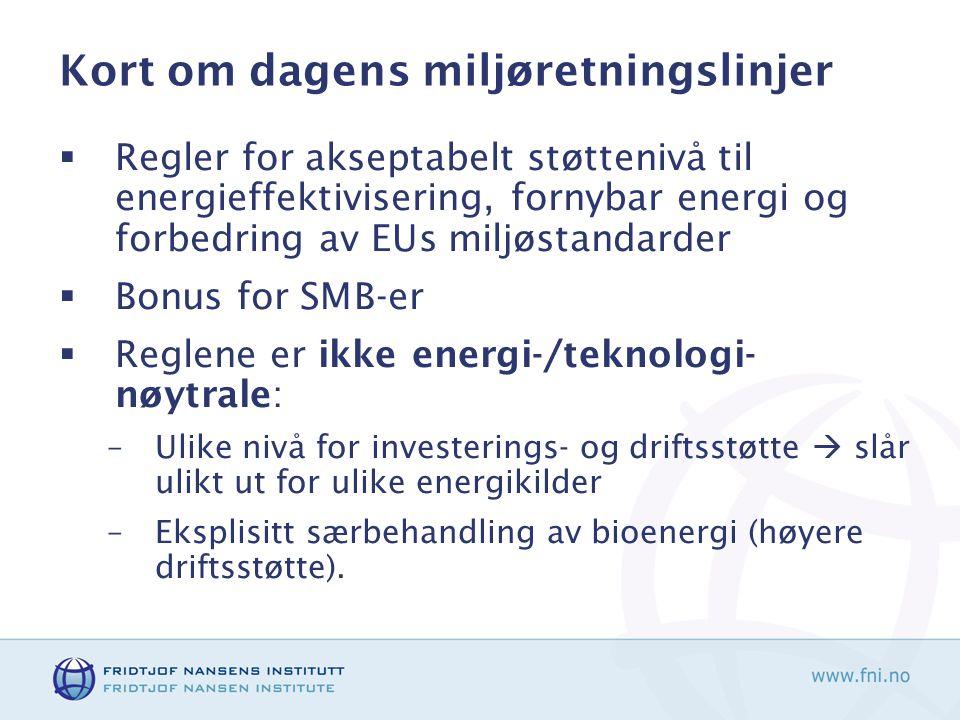 Kort om dagens miljøretningslinjer  Regler for akseptabelt støttenivå til energieffektivisering, fornybar energi og forbedring av EUs miljøstandarder  Bonus for SMB-er  Reglene er ikke energi-/teknologi- nøytrale: –Ulike nivå for investerings- og driftsstøtte  slår ulikt ut for ulike energikilder –Eksplisitt særbehandling av bioenergi (høyere driftsstøtte).