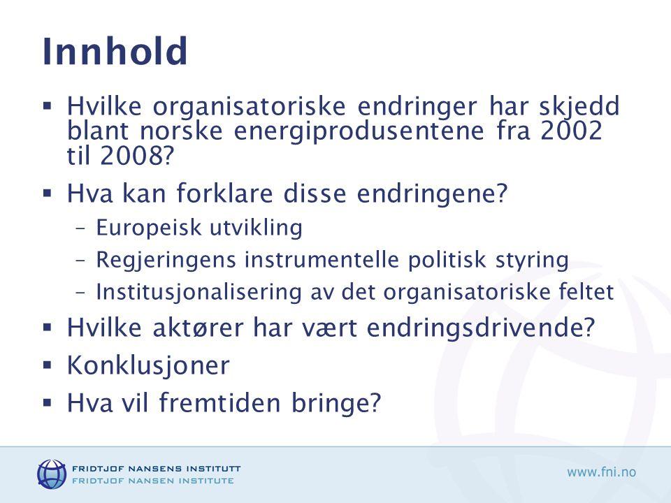 Innhold  Hvilke organisatoriske endringer har skjedd blant norske energiprodusentene fra 2002 til 2008?  Hva kan forklare disse endringene? –Europei