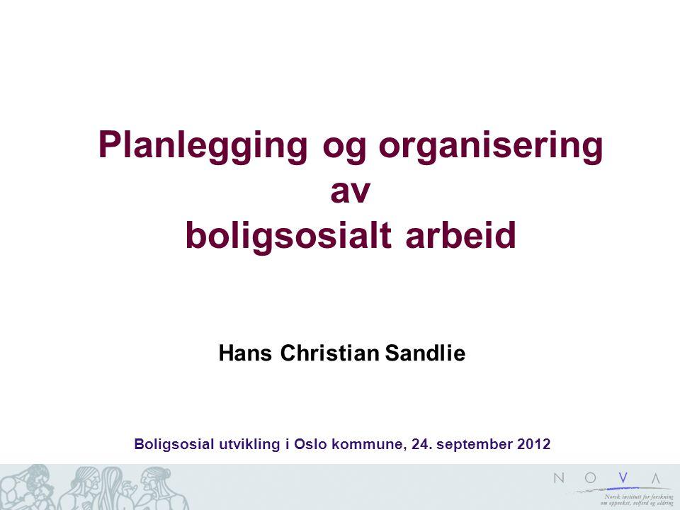 Planlegging og organisering av boligsosialt arbeid Hans Christian Sandlie Boligsosial utvikling i Oslo kommune, 24. september 2012