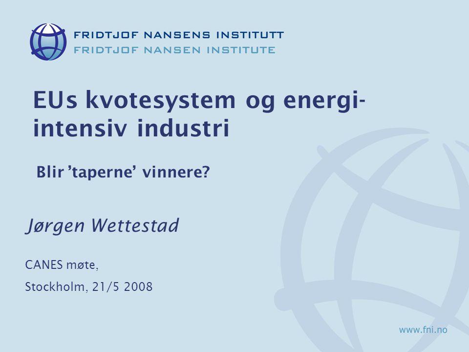 EUs kvotesystem og energi- intensiv industri Blir 'taperne' vinnere? Jørgen Wettestad CANES møte, Stockholm, 21/5 2008