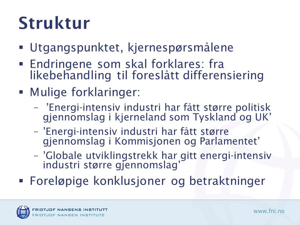 Struktur  Utgangspunktet, kjernespørsmålene  Endringene som skal forklares: fra likebehandling til foreslått differensiering  Mulige forklaringer: – 'Energi-intensiv industri har fått større politisk gjennomslag i kjerneland som Tyskland og UK' –'Energi-intensiv industri har fått større gjennomslag i Kommisjonen og Parlamentet' –'Globale utviklingstrekk har gitt energi-intensiv industri større gjennomslag'  Foreløpige konklusjoner og betraktninger