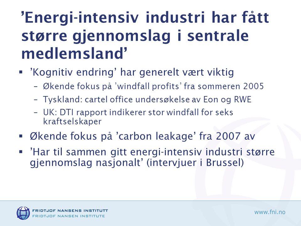 'Energi-intensiv industri har fått større gjennomslag i sentrale medlemsland'  'Kognitiv endring' har generelt vært viktig –Økende fokus på 'windfall profits' fra sommeren 2005 –Tyskland: cartel office undersøkelse av Eon og RWE –UK: DTI rapport indikerer stor windfall for seks kraftselskaper  Økende fokus på 'carbon leakage' fra 2007 av  'Har til sammen gitt energi-intensiv industri større gjennomslag nasjonalt' (intervjuer i Brussel)