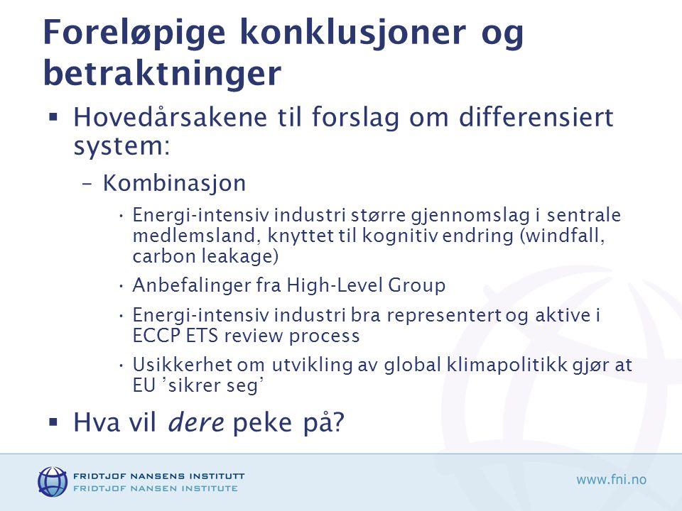 Foreløpige konklusjoner og betraktninger  Hovedårsakene til forslag om differensiert system: –Kombinasjon Energi-intensiv industri større gjennomslag i sentrale medlemsland, knyttet til kognitiv endring (windfall, carbon leakage) Anbefalinger fra High-Level Group Energi-intensiv industri bra representert og aktive i ECCP ETS review process Usikkerhet om utvikling av global klimapolitikk gjør at EU 'sikrer seg'  Hva vil dere peke på