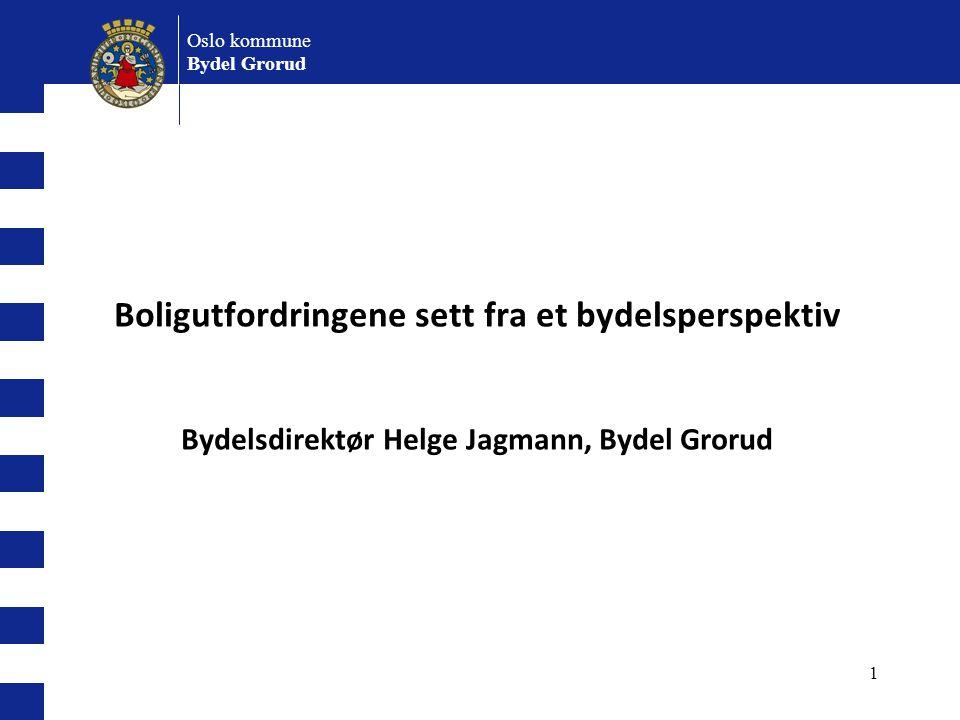 1 Oslo kommune Bydel Grorud Boligutfordringene sett fra et bydelsperspektiv Bydelsdirektør Helge Jagmann, Bydel Grorud