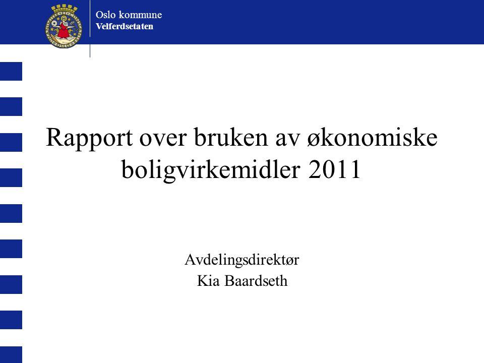 Oslo kommune Velferdsetaten Rapport over bruken av økonomiske boligvirkemidler 2011 Avdelingsdirektør Kia Baardseth