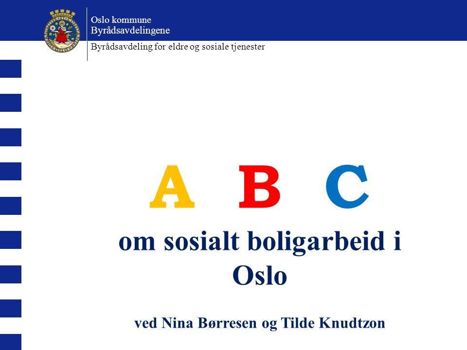 A B C om sosialt boligarbeid i Oslo ved Nina Børresen og Tilde Knudtzon Oslo kommune Byrådsavdelingene Byrådsavdeling for eldre og sosiale tjenester