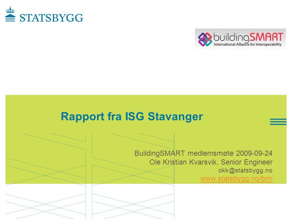 Rapport fra ISG Stavanger BuildingSMART medlemsmøte 2009-09-24 Ole Kristian Kvarsvik, Senior Engineer okk@statsbygg.no www.statsbygg.no/bim