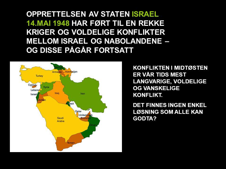 OPPRETTELSEN AV STATEN ISRAEL 14.MAI 1948 HAR FØRT TIL EN REKKE KRIGER OG VOLDELIGE KONFLIKTER MELLOM ISRAEL OG NABOLANDENE – OG DISSE PÅGÅR FORTSATT KONFLIKTEN I MIDTØSTEN ER VÅR TIDS MEST LANGVARIGE, VOLDELIGE OG VANSKELIGE KONFLIKT.