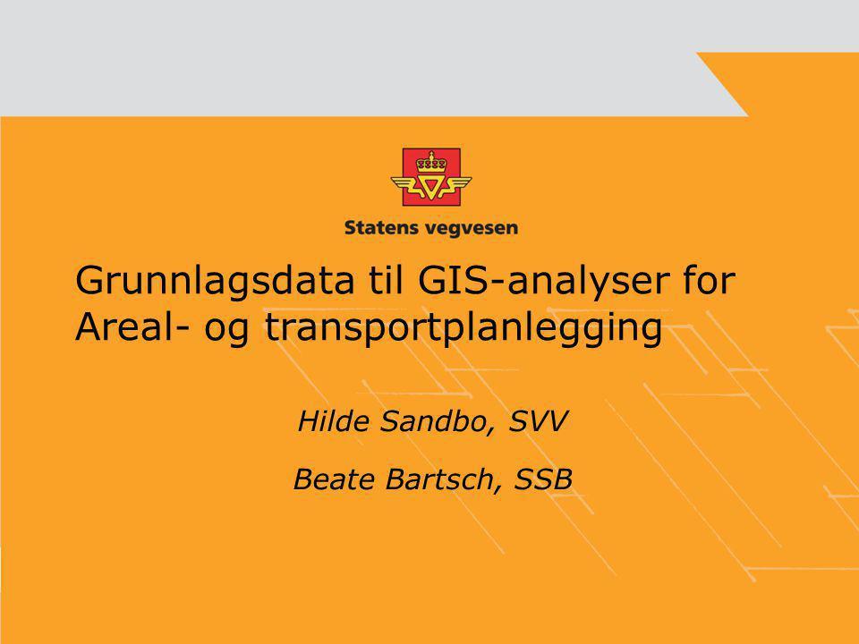 Grunnlagsdata til GIS-analyser for Areal- og transportplanlegging Hilde Sandbo, SVV Beate Bartsch, SSB