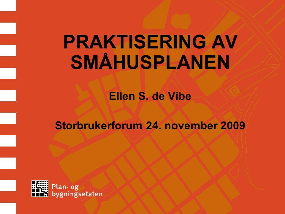 PRAKTISERING AV SMÅHUSPLANEN Ellen S. de Vibe Storbrukerforum 24. november 2009