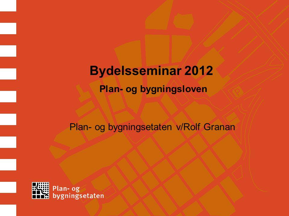 Bydelsseminar 2012 Plan- og bygningsloven Plan- og bygningsetaten v/Rolf Granan