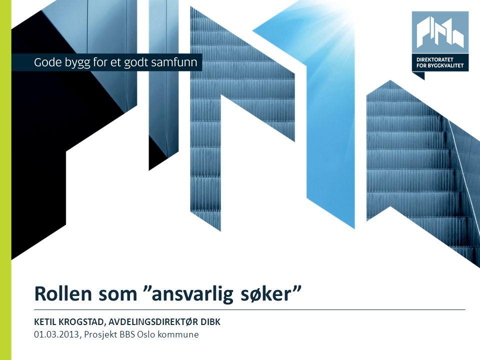 """Rollen som """"ansvarlig søker"""" KETIL KROGSTAD, AVDELINGSDIREKTØR DIBK 01.03.2013, Prosjekt BBS Oslo kommune 1"""