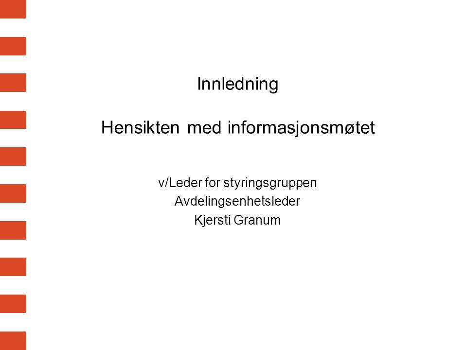 Innledning Hensikten med informasjonsmøtet v/Leder for styringsgruppen Avdelingsenhetsleder Kjersti Granum