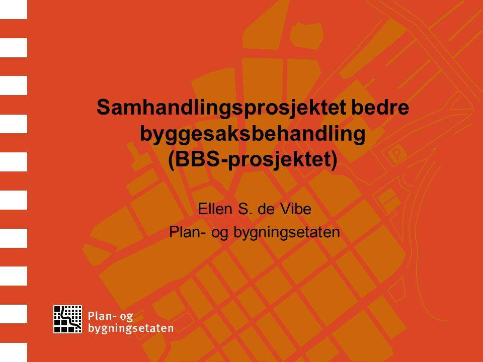 3 BBS-prosjektet Prosjektet er et samarbeid mellom Plan- og bygningsetaten, Direktoratet for Byggkvalitet (DiBK) og aktører fra næringen representert ved  Arkitektbedriftene (AF)  Rådgivende Ingeniørers Forening (RIF)  Norsk Eiendom (NE)  Entreprenørforeningen Bygg og anlegg (EBA).