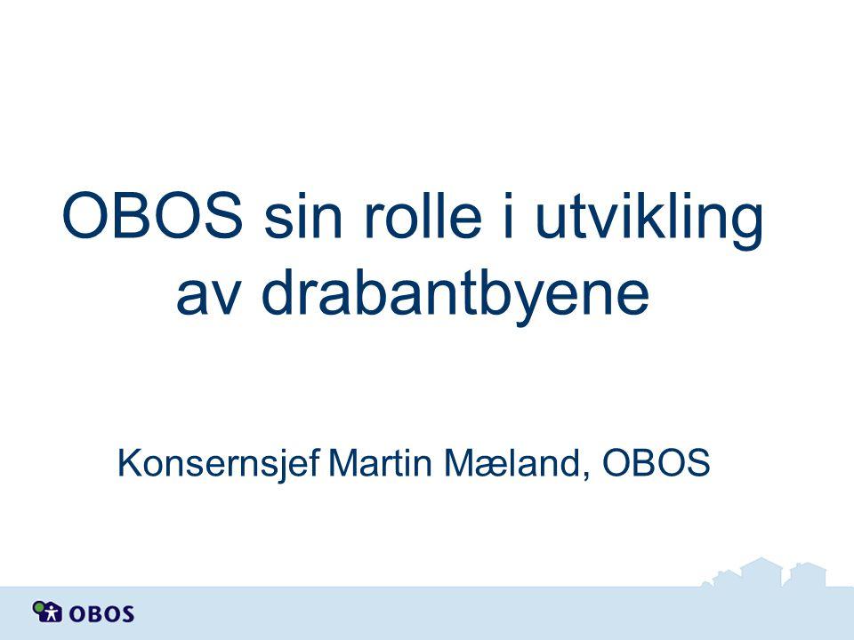 OBOS sin rolle i utvikling av drabantbyene Konsernsjef Martin Mæland, OBOS