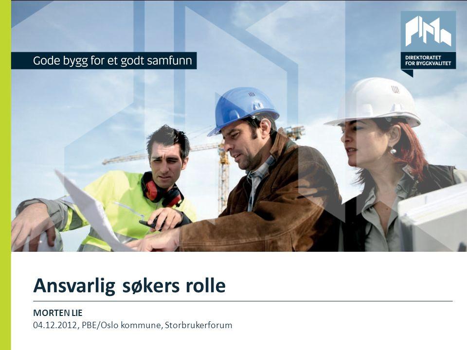 Ansvarlig søkers rolle MORTEN LIE 04.12.2012, PBE/Oslo kommune, Storbrukerforum 1
