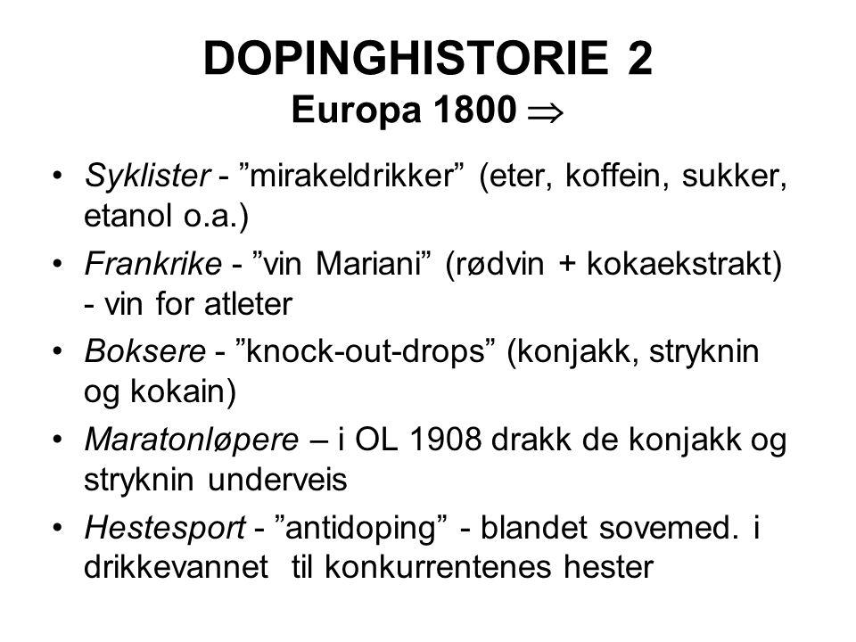 DOPINGHISTORIE 2 Europa 1800  Syklister - mirakeldrikker (eter, koffein, sukker, etanol o.a.) Frankrike - vin Mariani (rødvin + kokaekstrakt) - vin for atleter Boksere - knock-out-drops (konjakk, stryknin og kokain) Maratonløpere – i OL 1908 drakk de konjakk og stryknin underveis Hestesport - antidoping - blandet sovemed.
