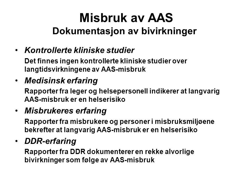 Misbruk av AAS Dokumentasjon av bivirkninger Kontrollerte kliniske studier Det finnes ingen kontrollerte kliniske studier over langtidsvirkningene av AAS-misbruk Medisinsk erfaring Rapporter fra leger og helsepersonell indikerer at langvarig AAS-misbruk er en helserisiko Misbrukeres erfaring Rapporter fra misbrukere og personer i misbruksmiljøene bekrefter at langvarig AAS-misbruk er en helserisiko DDR-erfaring Rapporter fra DDR dokumenterer en rekke alvorlige bivirkninger som følge av AAS-misbruk