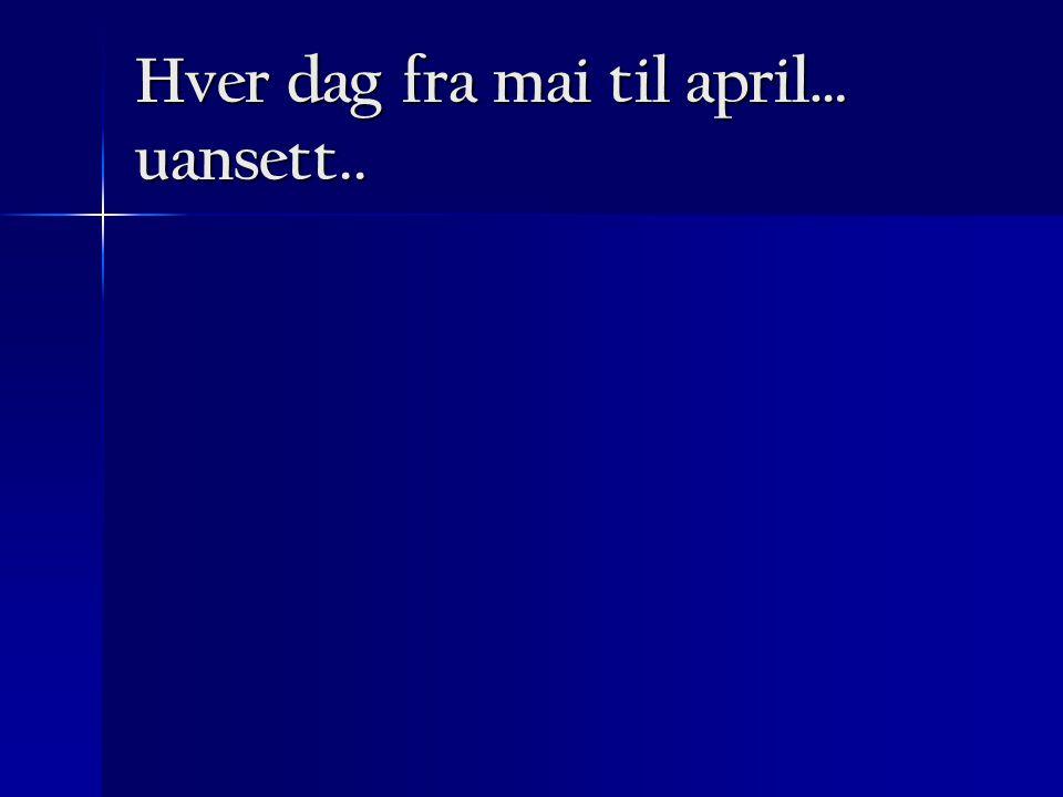 Hver dag fra mai til april… uansett..