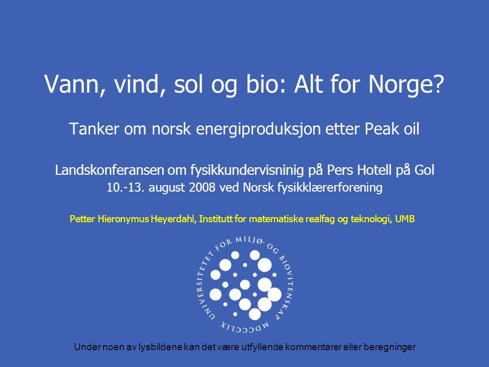 Vann, vind, sol og bio: Alt for Norge? Tanker om norsk energiproduksjon etter Peak oil Landskonferansen om fysikkundervisninig på Pers Hotell på Gol 1